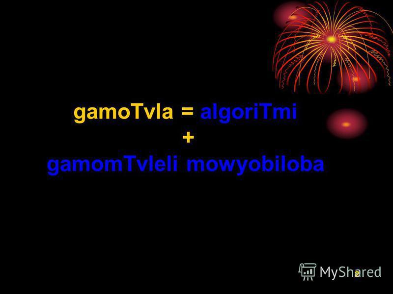 2 gamoTvla = algoriTmi + gamomTvleli mowyobiloba