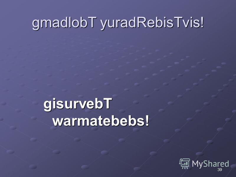 39 gmadlobT yuradRebisTvis! gisurvebT warmatebebs!