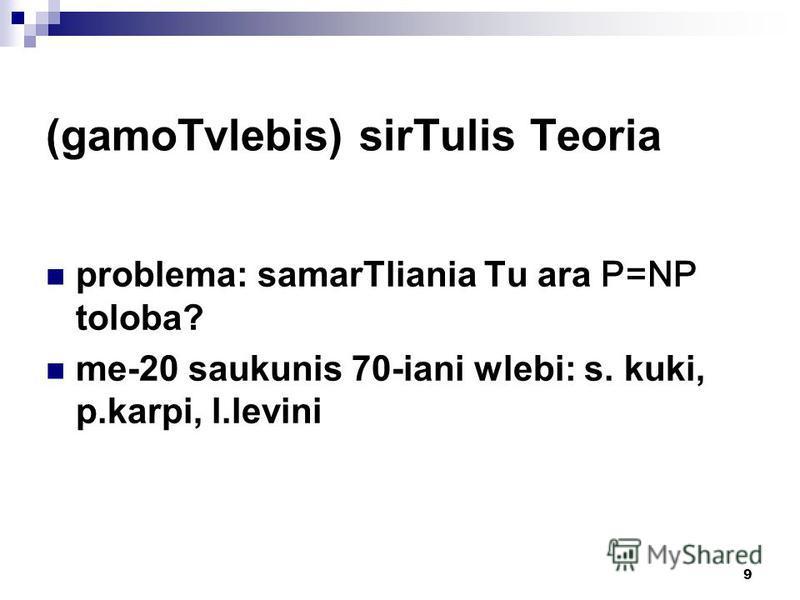 9 (gamoTvlebis) sirTulis Teoria problema: samarTliania Tu ara P=NP toloba? me-20 saukunis 70-iani wlebi: s. kuki, p.karpi, l.levini
