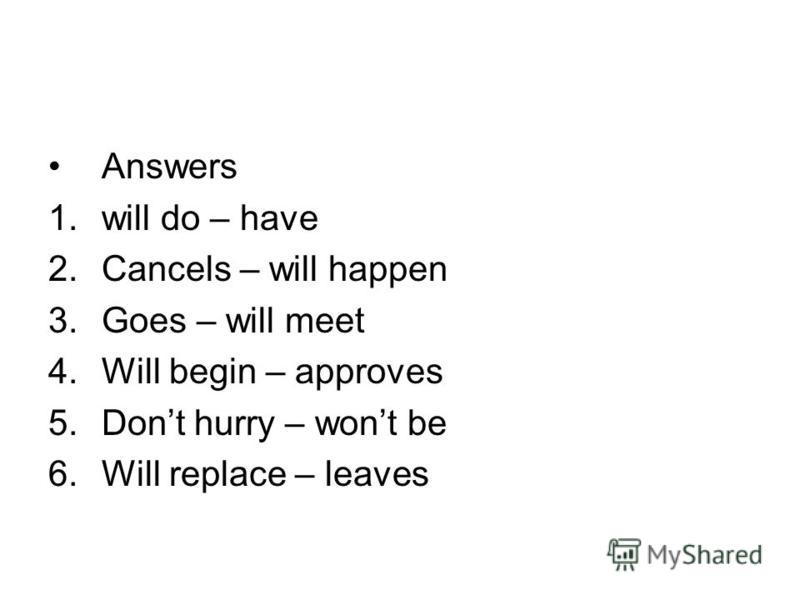 Answers 1.will do – have 2.Cancels – will happen 3.Goes – will meet 4.Will begin – approves 5.Dont hurry – wont be 6.Will replace – leaves