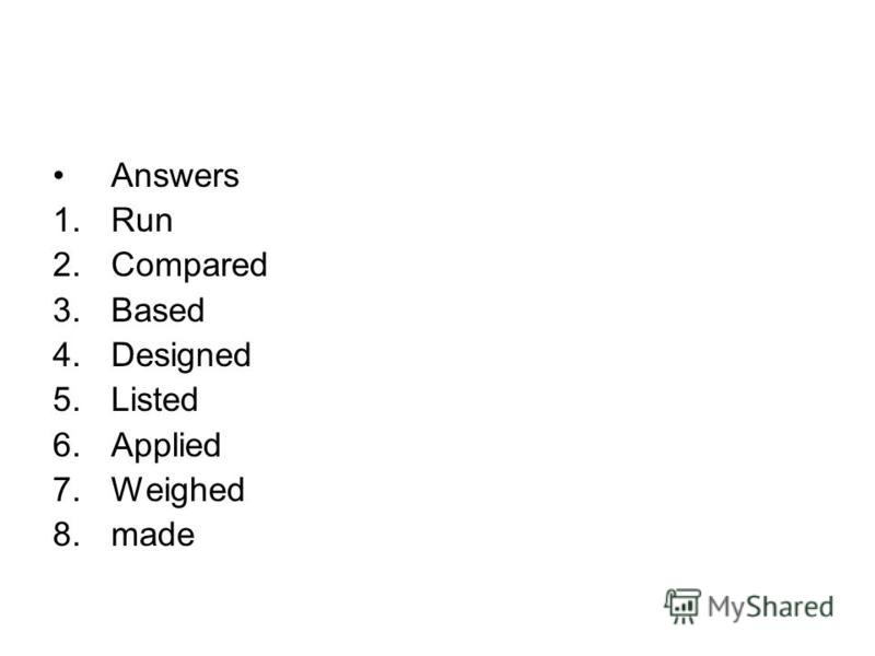 Answers 1.Run 2.Compared 3.Based 4.Designed 5.Listed 6.Applied 7.Weighed 8.made