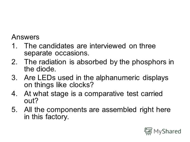 Answers 1.The candidates are interviewed on three separate occasions. 2.The radiation is absorbed by the phosphors in the diode. 3.Are LEDs used in the alphanumeric displays on things like clocks? 4.At what stage is a comparative test carried out? 5.