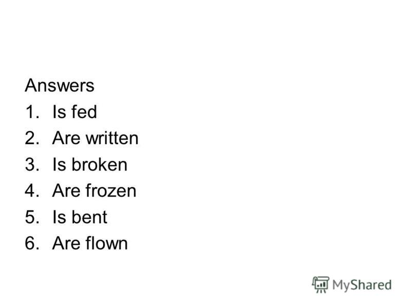 Answers 1.Is fed 2.Are written 3.Is broken 4.Are frozen 5.Is bent 6.Are flown