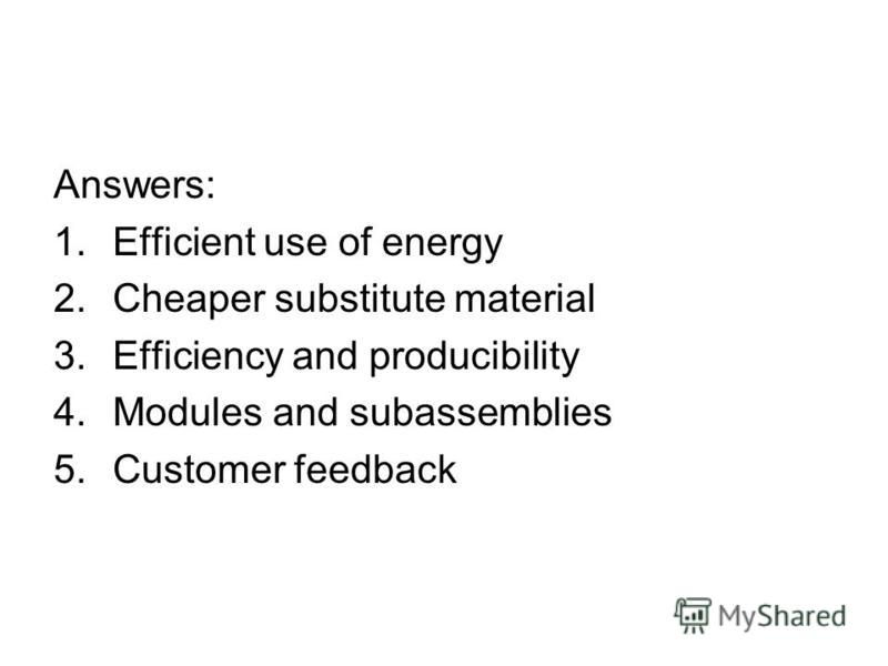 Answers: 1.Efficient use of energy 2.Cheaper substitute material 3.Efficiency and producibility 4.Modules and subassemblies 5.Customer feedback