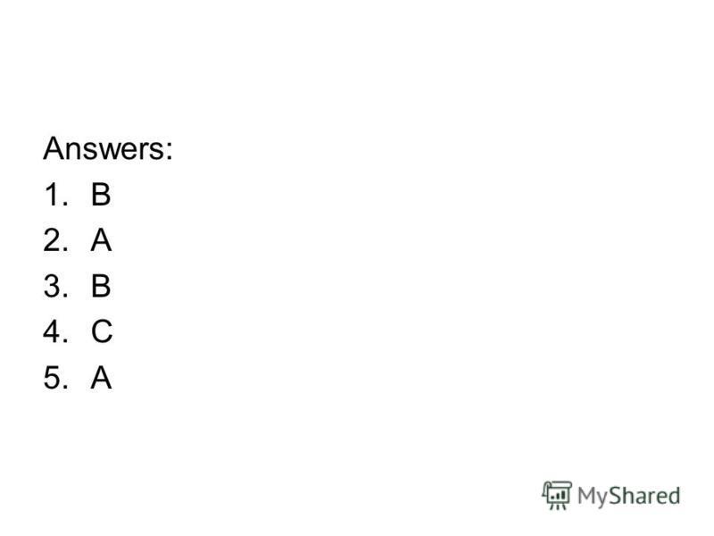 Answers: 1.B 2.A 3.B 4.C 5.A
