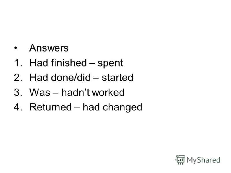 Answers 1.Had finished – spent 2.Had done/did – started 3.Was – hadnt worked 4.Returned – had changed