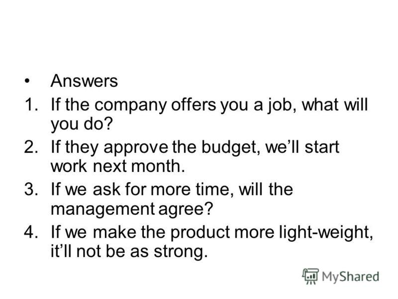 Answers 1.If the company offers you a job, what will you do? 2.If they approve the budget, well start work next month. 3.If we ask for more time, will the management agree? 4.If we make the product more light-weight, itll not be as strong.