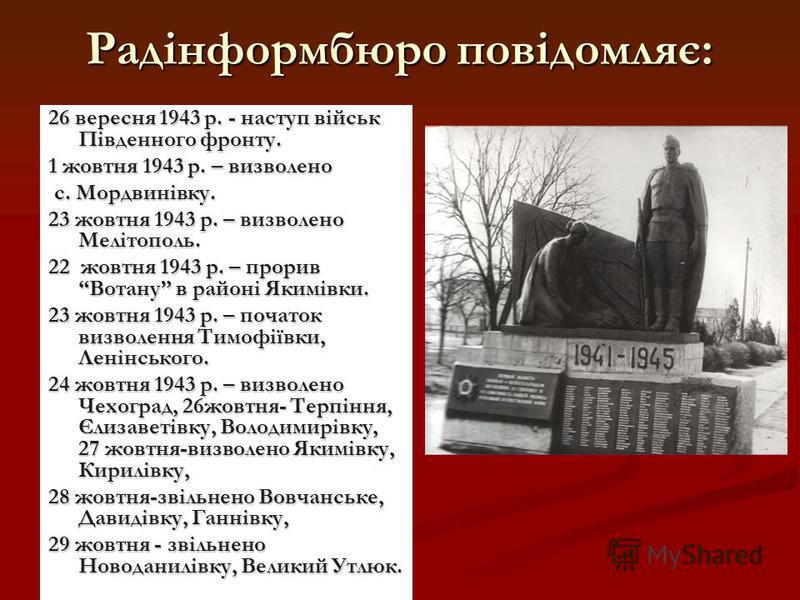 Радінформбюро повідомляє: 26 вересня 1943 р. - наступ військ Південного фронту. 1 жовтня 1943 р. – визволено с. Мордвинівку. 23 жовтня 1943 р. – визволено Мелітополь. 22 жовтня 1943 р. – прорив Вотану в районі Якимівки. 23 жовтня 1943 р. – початок ви