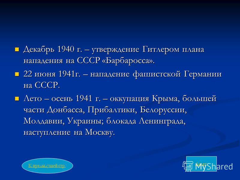 Декабрь 1940 г. – утверждение Гитлером плана нападения на СССР «Барбаросса». Декабрь 1940 г. – утверждение Гитлером плана нападения на СССР «Барбаросса». 22 июня 1941 г. – нападение фашистской Германии на СССР. 22 июня 1941 г. – нападение фашистской