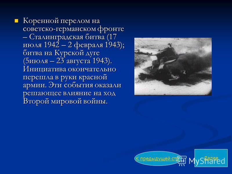 Коренной перелом на советско-германском фронте – Сталинградская битва (17 июля 1942 – 2 февраля 1943); битва на Курской дуге (5 июля – 23 августа 1943). Инициатива окончательно перешла в руки красной армии. Эти события оказали решающее влияние на ход