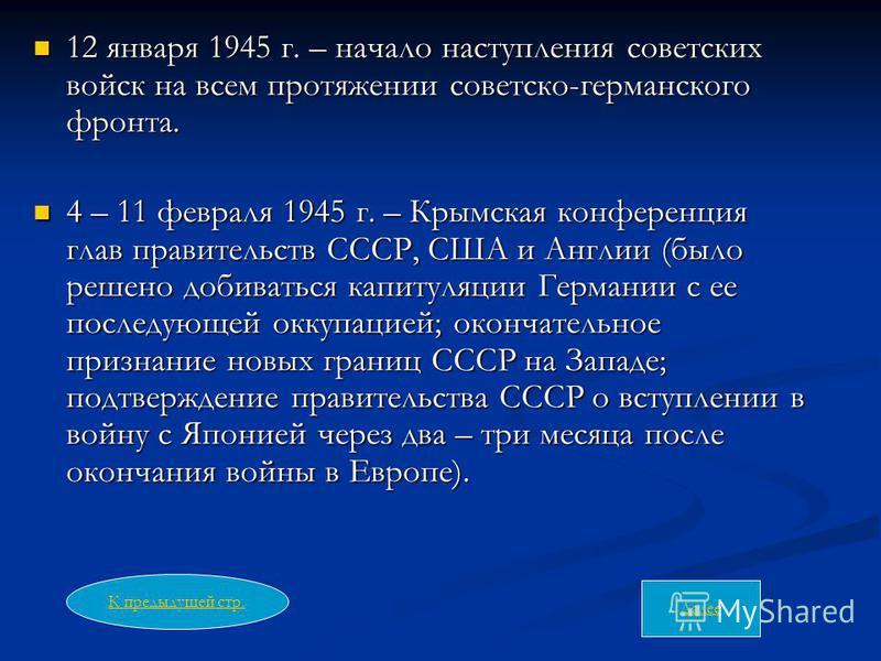 12 января 1945 г. – начало наступления советских войск на всем протяжении советско-германского фронта. 12 января 1945 г. – начало наступления советских войск на всем протяжении советско-германского фронта. 4 – 11 февраля 1945 г. – Крымская конференци