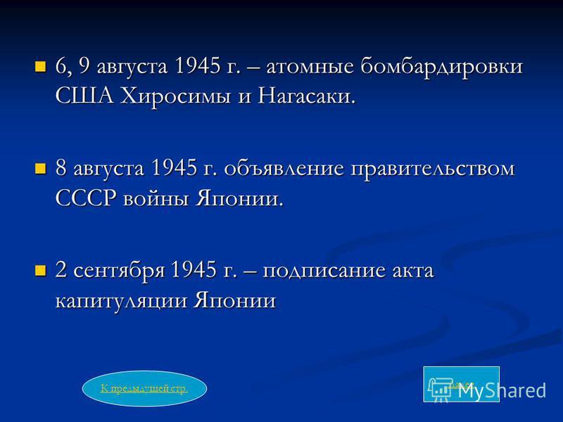 6, 9 августа 1945 г. – атомные бомбардировки США Хиросимы и Нагасаки. 6, 9 августа 1945 г. – атомные бомбардировки США Хиросимы и Нагасаки. 8 августа 1945 г. объявление правительством СССР войны Японии. 8 августа 1945 г. объявление правительством ССС