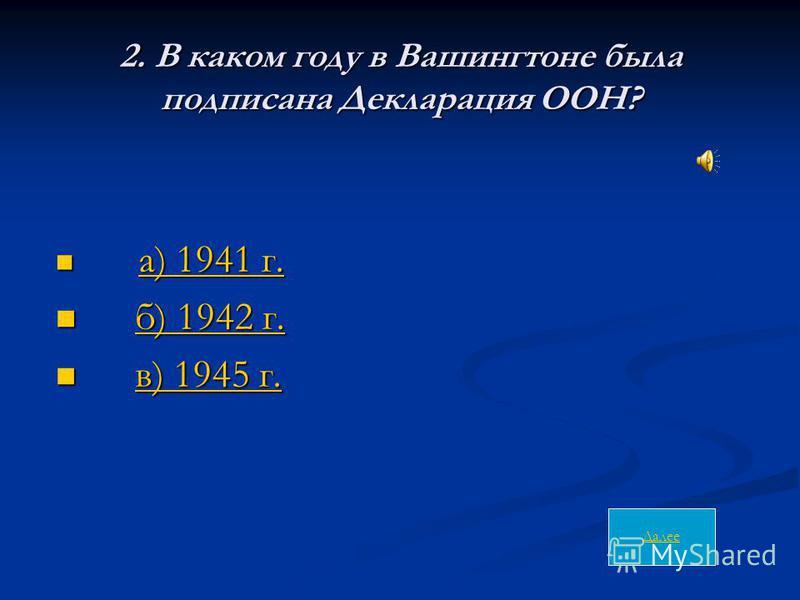 2. В каком году в Вашингтоне была подписана Декларация ООН? а) 1941 г. а) 1941 г. а) 1941 г. а) 1941 г. б) 1942 г. б) 1942 г.б) 1942 г.б) 1942 г. в) 1945 г. в) 1945 г.в) 1945 г.в) 1945 г. Далее