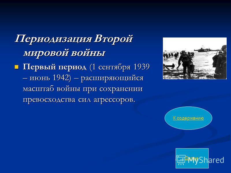 Периодизация Второй мировой войны Первый период (1 сентября 1939 – июнь 1942) – расширяющийся масштаб войны при сохранении превосходства сил агрессоров. Первый период (1 сентября 1939 – июнь 1942) – расширяющийся масштаб войны при сохранении превосхо