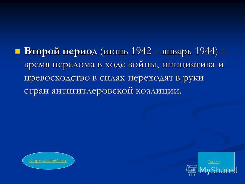 Второй период (июнь 1942 – январь 1944) – время перелома в ходе войны, инициатива и превосходство в силах переходят в руки стран антигитлеровской коалиции. Второй период (июнь 1942 – январь 1944) – время перелома в ходе войны, инициатива и превосходс