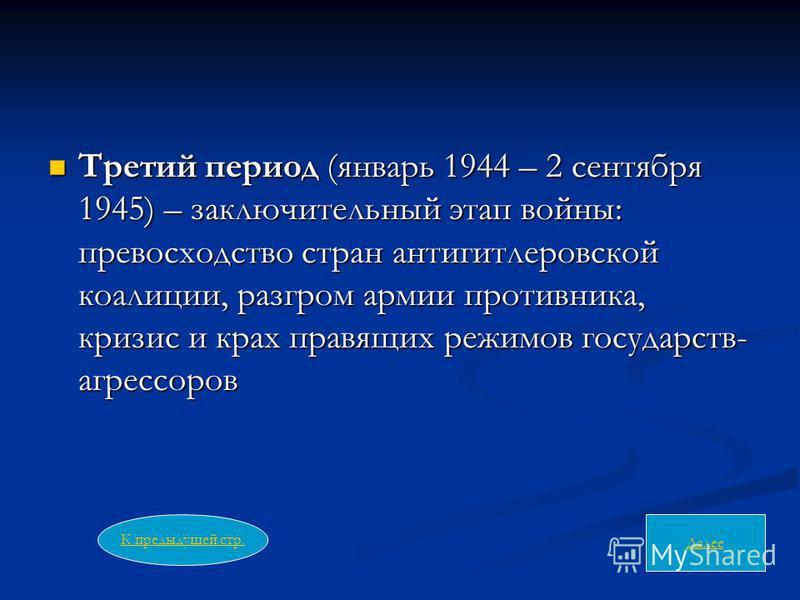 Третий период (январь 1944 – 2 сентября 1945) – заключительный этап войны: превосходство стран антигитлеровской коалиции, разгром армии противника, кризис и крах правящих режимов государств- агрессоров Третий период (январь 1944 – 2 сентября 1945) –