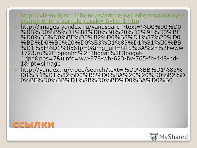 ссылки http://via-midgard.info/news/article/nasledie/muzykalnye- instrumenty-v-zerkale-russkix-bylin_1. htm http://via-midgard.info/news/article/nasledie/muzykalnye- instrumenty-v-zerkale-russkix-bylin_1. htm http://images.yandex.ru/yandsearch?text=%