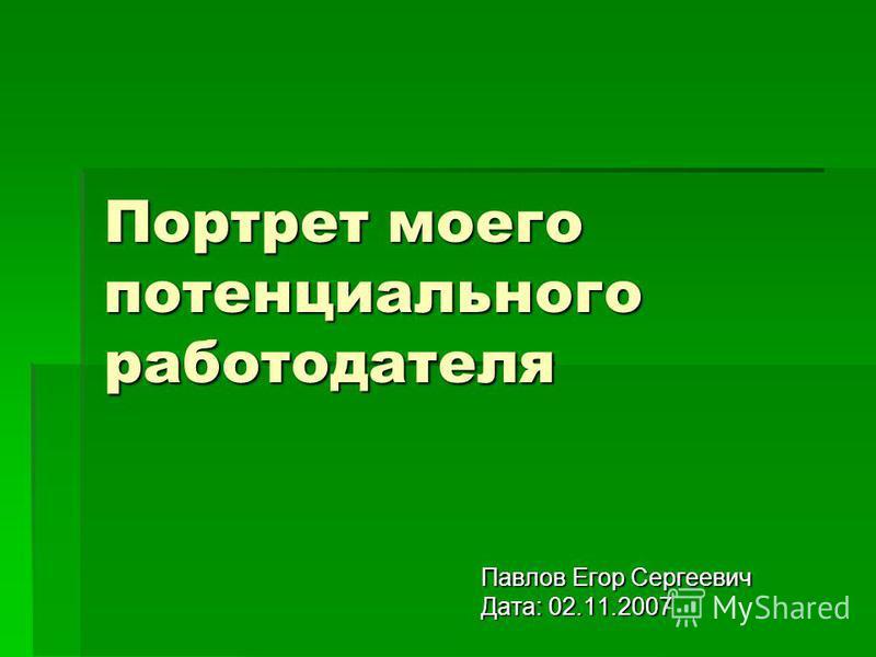 Портрет моего потенциального работодателя Павлов Егор Сергеевич Дата: 02.11.2007