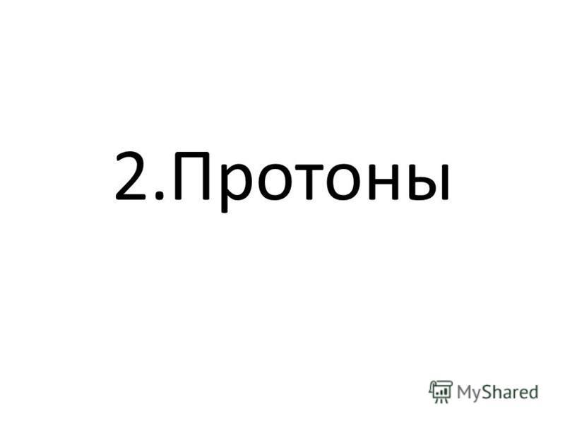2.Протоны