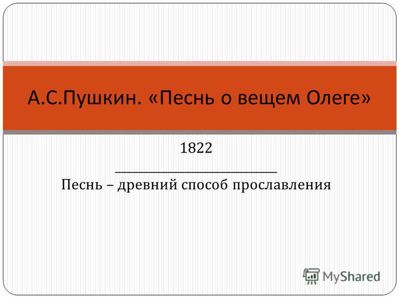 1822 ____________________________ Песнь – древний способ прославления А. С. Пушкин. « Песнь о вещем Олеге »