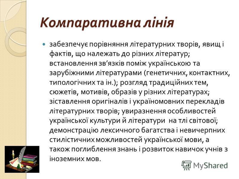 Компаративна лінія забезпечує порівняння літературних творів, явищ і фактів, що належать до різних літератур ; встановлення зв язків поміж українською та зарубіжними літературами ( генетичних, контактних, типологічних та ін.); розгляд традиційних тем