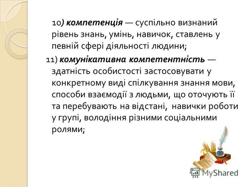 10) компетенція суспільно визнаний рівень знань, умінь, навичок, ставлень у певній сфері діяльності людини ; 11) комунікативна компетентність здатність особистості застосовувати у конкретному виді спілкування знання мови, способи взаємодії з людьми,