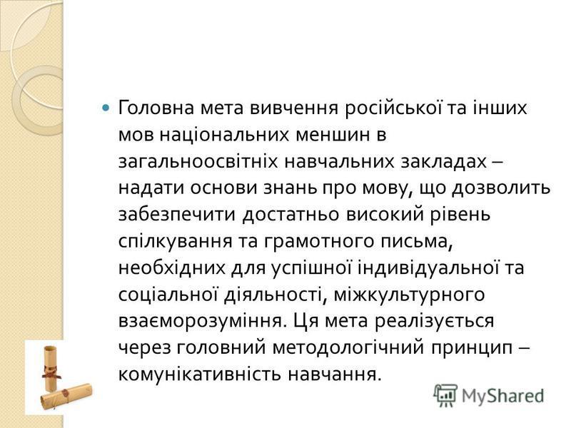 Головна мета вивчення російської та інших мов національних меншин в загальноосвітніх навчальних закладах – надати основи знань про мову, що дозволить забезпечити достатньо високий рівень спілкування та грамотного письма, необхідних для успішної індив