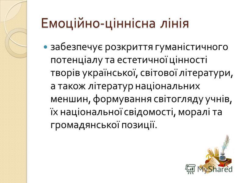 Емоційно - ціннісна лінія забезпечує розкриття гуманістичного потенціалу та естетичної цінності творів української, світової літератури, а також літератур національних меншин, формування світогляду учнів, їх національної свідомості, моралі та громадя