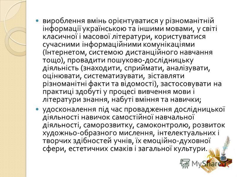 вироблення вмінь орієнтуватися у різноманітній інформації українською та іншими мовами, у світі класичної і масової літератури, користуватися сучасними інформаційними комунікаціями ( Інтернетом, системою дистанційного навчання тощо ), провадити пошук