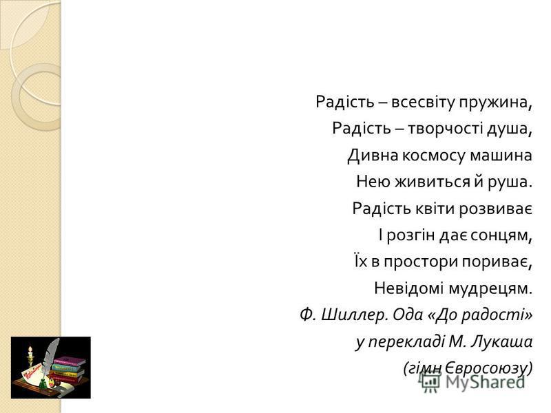 Радість – всесвіту пружина, Радість – творчості душа, Дивна космосу машина Нею живиться й руша. Радість квіти розвиває І розгін дає сонцям, Їх в простори пориває, Невідомі мудрецям. Ф. Шиллер. Ода « До радості » у перекладі М. Лукаша ( гімн Євросоюзу