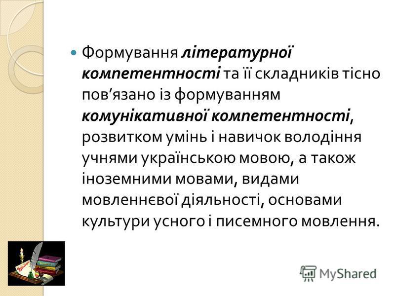 Формування літературної компетентності та її складників тісно пов язано із формуванням комунікативної компетентності, розвитком умінь і навичок володіння учнями українською мовою, а також іноземними мовами, видами мовленнєвої діяльності, основами кул