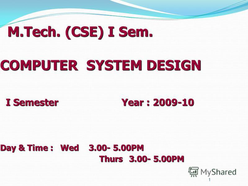M.Tech. (CSE) I Sem. COMPUTER SYSTEM DESIGN I Semester Year : 2009-10 Day & Time : Wed 3.00- 5.00PM Thurs 3.00- 5.00PM M.Tech. (CSE) I Sem. COMPUTER SYSTEM DESIGN I Semester Year : 2009-10 Day & Time : Wed 3.00- 5.00PM Thurs 3.00- 5.00PM 1