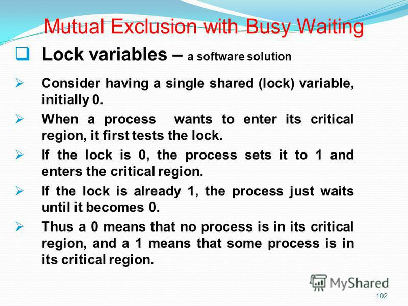 102 Lock variables – a software solution Consider having a single shared (lock) variable, initially 0. When a process wants to enter its critical region, it first tests the lock. If the lock is 0, the process sets it to 1 and enters the critical regi