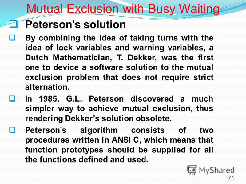 109 Peterson's solution By combining the idea of taking turns with the idea of lock variables and warning variables, a Dutch Mathematician, T. Dekker, was the first one to device a software solution to the mutual exclusion problem that does not requi
