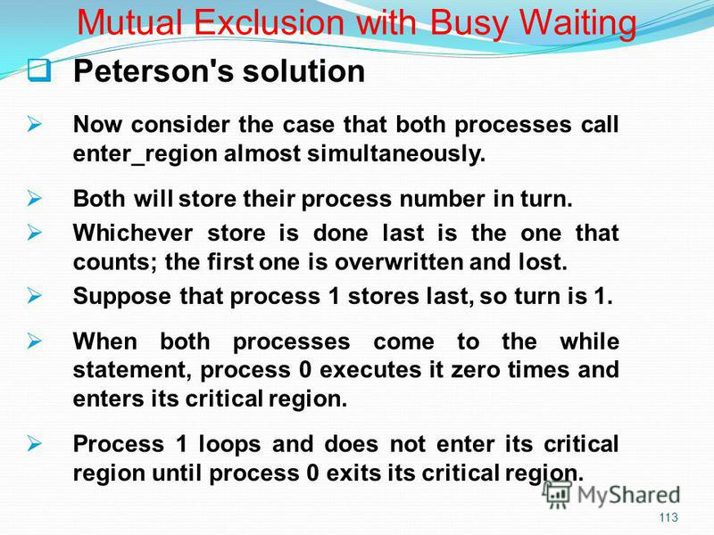 113 Peterson's solution Now consider the case that both processes call enter_region almost simultaneously. Both will store their process number in turn. Whichever store is done last is the one that counts; the first one is overwritten and lost. Suppo