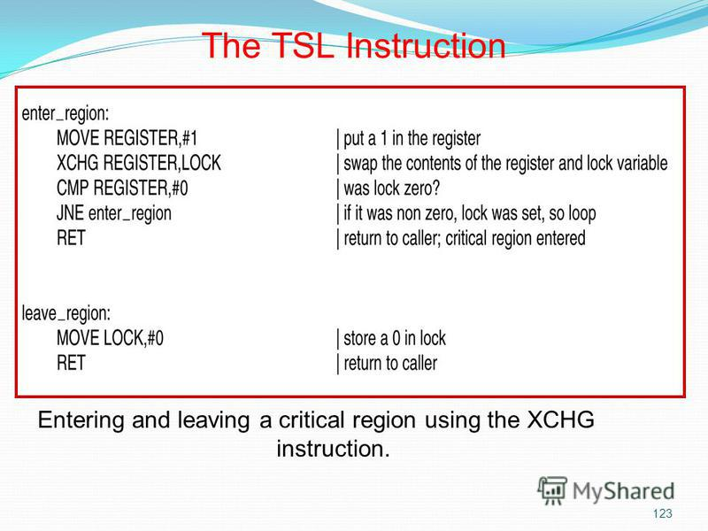 123 Entering and leaving a critical region using the XCHG instruction. The TSL Instruction