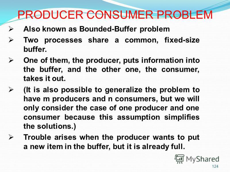 124 Also known as Bounded-Buffer problem Two processes share a common, fixed-size buffer. One of them, the producer, puts information into the buffer, and the other one, the consumer, takes it out. (It is also possible to generalize the problem to ha