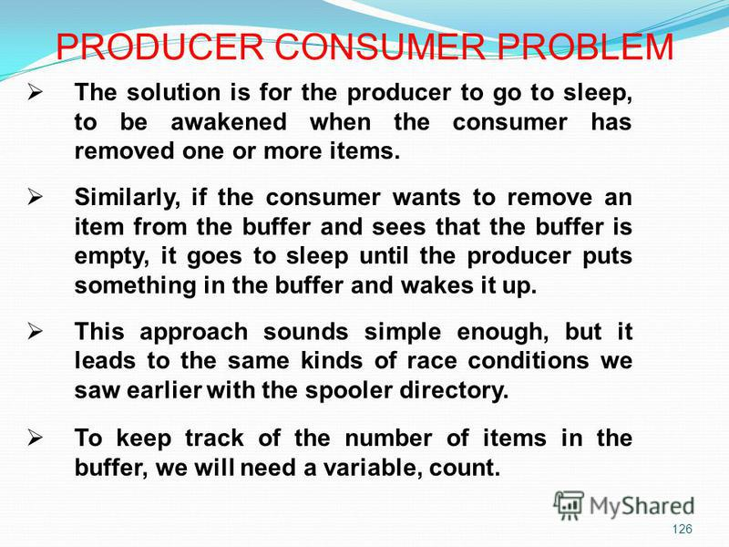 126 The solution is for the producer to go to sleep, to be awakened when the consumer has removed one or more items. Similarly, if the consumer wants to remove an item from the buffer and sees that the buffer is empty, it goes to sleep until the prod