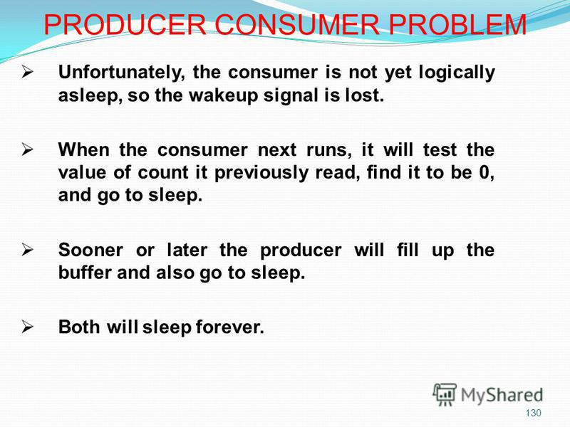 130 Unfortunately, the consumer is not yet logically asleep, so the wakeup signal is lost. When the consumer next runs, it will test the value of count it previously read, find it to be 0, and go to sleep. Sooner or later the producer will fill up th