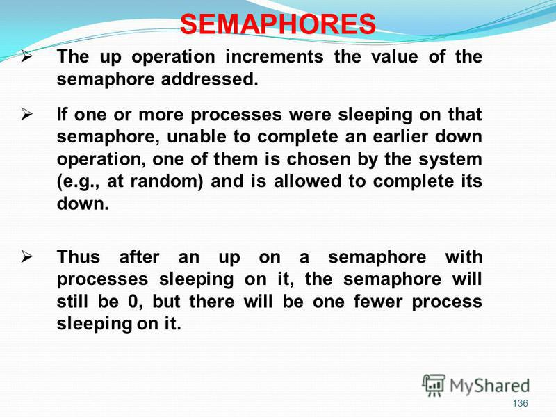 136 The up operation increments the value of the semaphore addressed. If one or more processes were sleeping on that semaphore, unable to complete an earlier down operation, one of them is chosen by the system (e.g., at random) and is allowed to comp