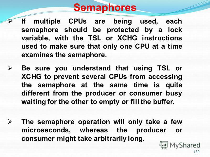 139 If multiple CPUs are being used, each semaphore should be protected by a lock variable, with the TSL or XCHG instructions used to make sure that only one CPU at a time examines the semaphore. Be sure you understand that using TSL or XCHG to preve