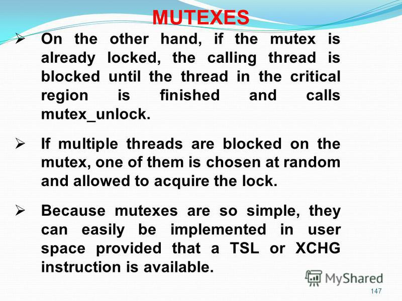 147 On the other hand, if the mutex is already locked, the calling thread is blocked until the thread in the critical region is finished and calls mutex_unlock. If multiple threads are blocked on the mutex, one of them is chosen at random and allowed