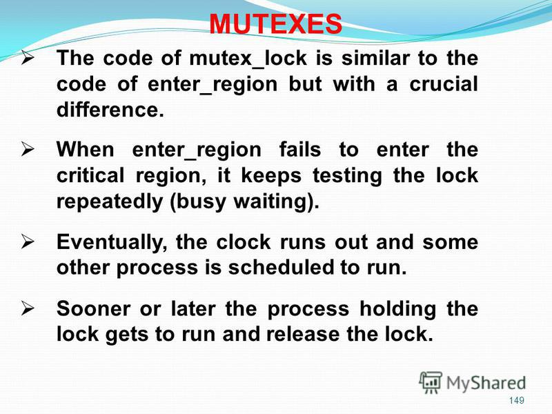 149 The code of mutex_lock is similar to the code of enter_region but with a crucial difference. When enter_region fails to enter the critical region, it keeps testing the lock repeatedly (busy waiting). Eventually, the clock runs out and some other