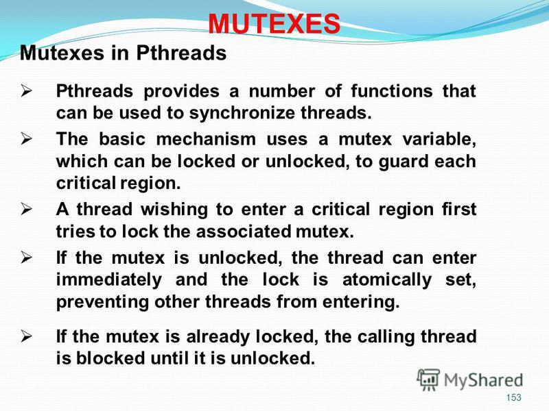 153 Mutexes in Pthreads Pthreads provides a number of functions that can be used to synchronize threads. The basic mechanism uses a mutex variable, which can be locked or unlocked, to guard each critical region. A thread wishing to enter a critical r