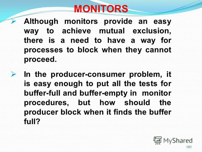 161 MONITORS Although monitors provide an easy way to achieve mutual exclusion, there is a need to have a way for processes to block when they cannot proceed. In the producer-consumer problem, it is easy enough to put all the tests for buffer-full an