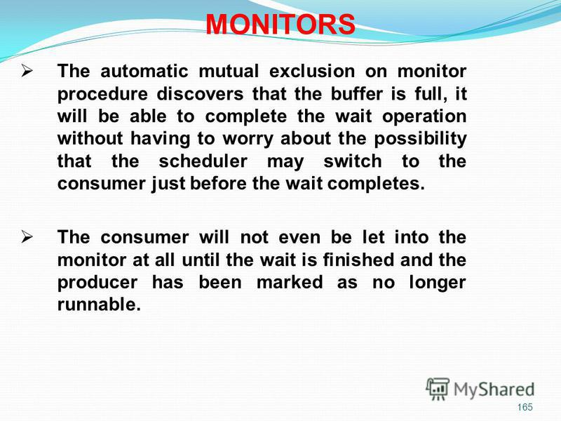 165 The automatic mutual exclusion on monitor procedure discovers that the buffer is full, it will be able to complete the wait operation without having to worry about the possibility that the scheduler may switch to the consumer just before the wait