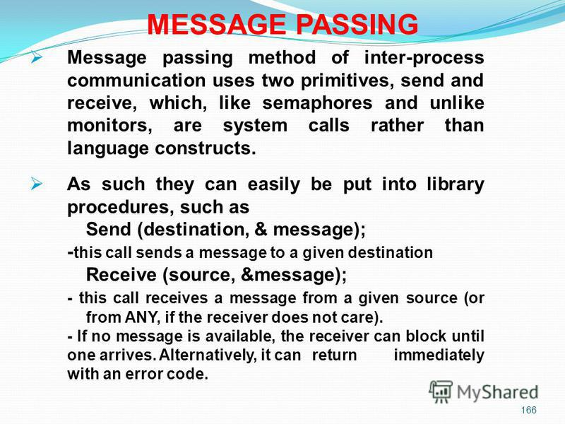 166 MESSAGE PASSING Message passing method of inter-process communication uses two primitives, send and receive, which, like semaphores and unlike monitors, are system calls rather than language constructs. As such they can easily be put into library