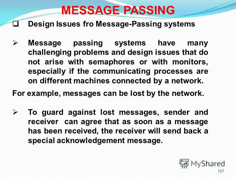 167 MESSAGE PASSING Design Issues fro Message-Passing systems Message passing systems have many challenging problems and design issues that do not arise with semaphores or with monitors, especially if the communicating processes are on different mach