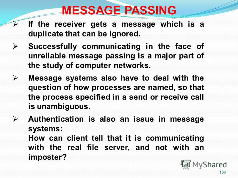 169 MESSAGE PASSING If the receiver gets a message which is a duplicate that can be ignored. Successfully communicating in the face of unreliable message passing is a major part of the study of computer networks. Message systems also have to deal wit