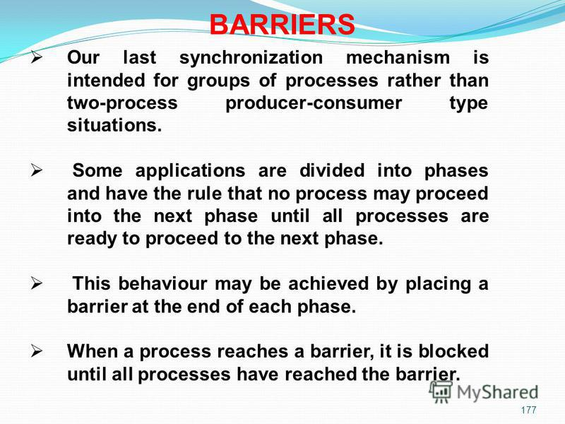 177 BARRIERS Our last synchronization mechanism is intended for groups of processes rather than two-process producer-consumer type situations. Some applications are divided into phases and have the rule that no process may proceed into the next phase